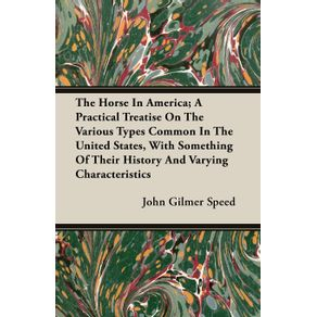 The-Horse-In-America--A-Practical-Treatise-On-The-Various-Types-Common-In-The-United-States-With-Something-Of-Their-History-And-Varying-Characteristics