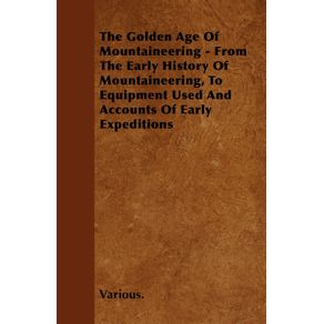 The-Golden-Age-of-Mountaineering---From-the-Early-History-of-Mountaineering-to-Equipment-Used-and-Accounts-of-Early-Expeditions