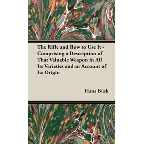 The-Rifle-and-How-to-Use-It---Comprising-a-Description-of-That-Valuable-Weapon-in-All-Its-Varieties-and-an-Account-of-Its-Origin