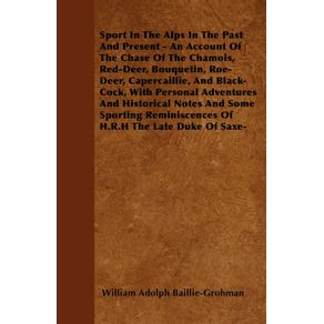 Sport-In-The-Alps-In-The-Past-And-Present---An-Account-Of-The-Chase-Of-The-Chamois-Red-Deer-Bouquetin-Roe-Deer-Capercaillie-And-Black-Cock-With-Personal-Adventures-And-Historical-Notes-And-Some-Sporting-Reminiscences-Of-H.R.H-The-Late-Duke-Of-Saxe-