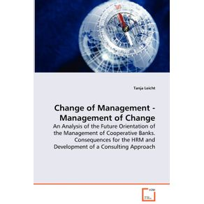 Change-of-Management---Management-of-Change---An-Analysis-of-the-Future-Orientation-of-the-Management-of-Cooperative-Banks.-Consequences-for-the-HRM-and-Development-of-a-Consulting-Approach