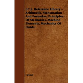 I.C.S.-Reference-Library---Arithmetic-Mensuration-and-Formulae-Principles-of-Mechanics-Machine-Elements-Mechanics-of-Fluids
