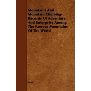 Mountains-And-Mountain-Climbing---Records-Of-Adventure-And-Enterprise-Among-The-Famous-Mountains-Of-The-World