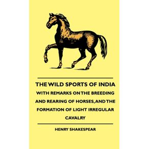 The-Wild-Sports-Of-India---With-Remarks-On-The-Breeding-And-Rearing-Of-Horses-And-The-Formation-Of-Light-Irregular-Cavalry