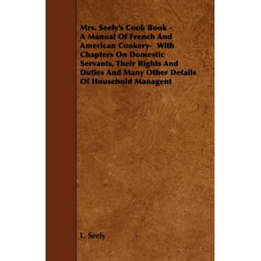Mrs.-Seelys-Cook-Book---A-Manual-of-French-and-American-Cookery--With-Chapters-on-Domestic-Servants-Their-Rights-and-Duties-and-Many-Other-Details-o