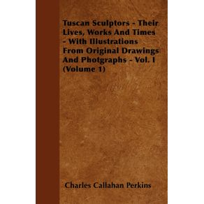 Tuscan-Sculptors---Their-Lives-Works-And-Times---With-Illustrations-From-Original-Drawings-And-Photgraphs---Vol.-I--Volume-1-