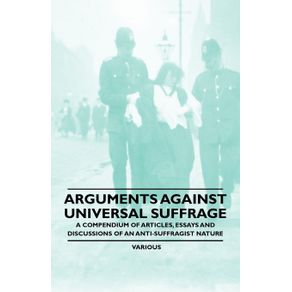 Arguments-Against-Universal-Suffrage---A-Compendium-of-Articles-Essays-and-Discussions-of-an-Anti-Suffragist-Nature
