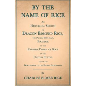 By-the-Name-of-Rice--An-Historical-Sketch-of-Deacon-Edmund-Rice-The-Pilgrim--1594-1663--Founder-of-the-English-Family-of-Rice-in-the-United-States-and-of-his-Descendants-to-the-Fourth-Generation