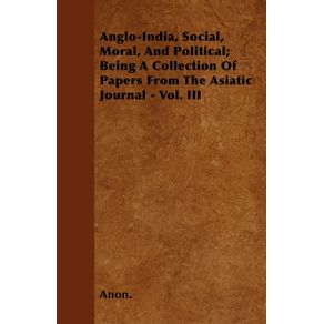 Anglo-India-Social-Moral-And-Political--Being-A-Collection-Of-Papers-From-The-Asiatic-Journal---Vol.-III
