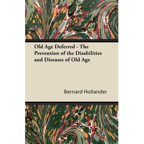 Old-Age-Deferred---The-Prevention-of-the-Disabilities-and-Diseases-of-Old-Age