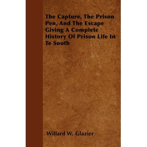 The-Capture-The-Prison-Pen-And-The-Escape--Giving-A-Complete-History-Of-Prison-Life-In-Te-South