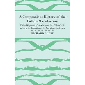 A-Compendious-History-of-the-Cotton-Manufacture-with-a-Disproval-of-the-Claim-of-Sir-Richard-Arkwright-to-the-Invention-of-Its-Ingenious-Machinery