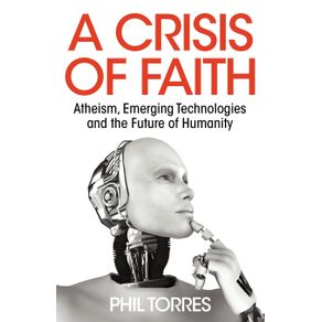 A-Crisis-of-Faith---Atheism-Emerging-Technologies-and-the-Future-of-Humanity