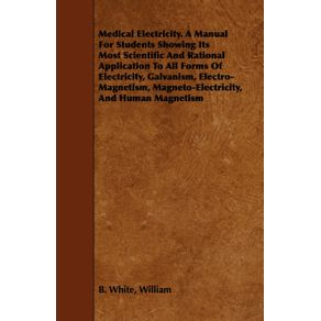 Medical-Electricity.-A-Manual-For-Students-Showing-Its-Most-Scientific-And-Rational-Application-To-All-Forms-Of-Electricity-Galvanism-Electro-Magnetism-Magneto-Electricity-And-Human-Magnetism