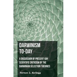 Darwinism-To-Day--A-Discussion-Of-Present-Day-Scientific-Criticism-Of-The-Darwinian-Selection-Theories
