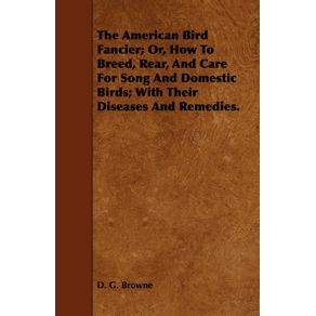 The-American-Bird-Fancier--Or-How-to-Breed-Rear-and-Care-for-Song-and-Domestic-Birds--With-Their-Diseases-and-Remedies.