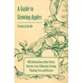 A-Guide-to-Growing-Apples-with-Information-on-Root-Stocks-Varieties-Cross-Pollination-Pruning-Thinning-Pests-and-Diseases