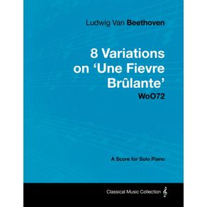 Ludwig-Van-Beethoven---8-Variations-on-Une-Fi-Vre-Br-Lante-Woo72---A-Score-for-Solo-Piano