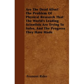 Are-The-Dead-Alive--The-Problem-Of-Physical-Research-That-The-Worlds-Leading-Scientists-Are-Trying-To-Solve-And-The-Progress-They-Have-Made