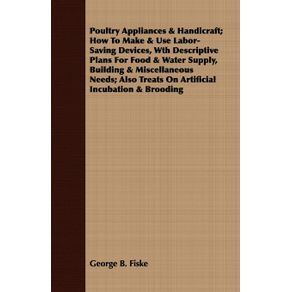 Poultry-Appliances---Handicraft--How-To-Make---Use-Labor-Saving-Devices-Wth-Descriptive-Plans-For-Food---Water-Supply-Building---Miscellaneous-Needs--Also-Treats-On-Artificial-Incubation---Brooding