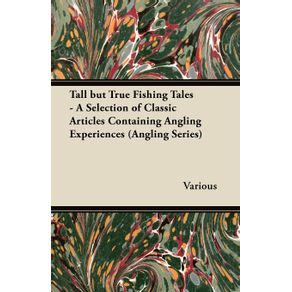 Tall-But-True-Fishing-Tales---A-Selection-of-Classic-Articles-Containing-Angling-Experiences--Angling-Series-