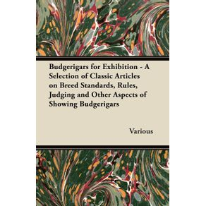 Budgerigars-for-Exhibition---A-Selection-of-Classic-Articles-on-Breed-Standards-Rules-Judging-and-Other-Aspects-of-Showing-Budgerigars
