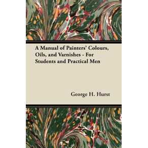 A-Manual-of-Painters-Colours-Oils-and-Varnishes---For-Students-and-Practical-Men