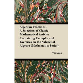 Algebraic-Fractions---A-Selection-of-Classic-Mathematical-Articles-Containing-Examples-and-Exercises-on-the-Subject-of-Algebra--Mathematics-Series-