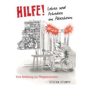 Hilfe--Leben-und-Arbeiten-im-Altenheim---Eine-Anleitung-zur-Pflegerevolution