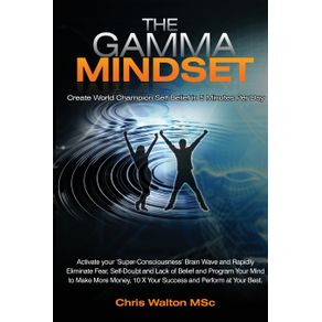The-Gamma-Mindset---Create-the-Peak-Brain-State-and-Eliminate-Subconscious-Limiting-Beliefs-Anxiety-Fear-and-Doubt-in-Less-Than-90-Seconds--and-Awak