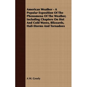 American-Weather---A-Popular-Exposition-Of-The-Phenomena-Of-The-Weather-Including-Chapters-On-Hot-And-Cold-Waves-Blizzards-Hail-Storms-And-Tornadoes