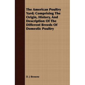 The-American-Poultry-Yard--Comprising-The-Origin-History-And-Description-Of-The-Different-Breeds-Of-Domestic-Poultry
