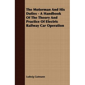 The-Motorman-And-His-Duties---A-Handbook-Of-The-Theory-And-Practice-Of-Electric-Railway-Car-Operation