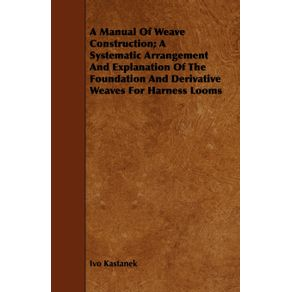 A-Manual-Of-Weave-Construction--A-Systematic-Arrangement-And-Explanation-Of-The-Foundation-And-Derivative-Weaves-For-Harness-Looms