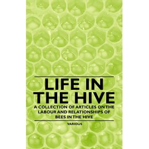 Life-in-the-Hive---A-Collection-of-Articles-on-the-Labour-and-Relationships-of-Bees-in-the-Hive