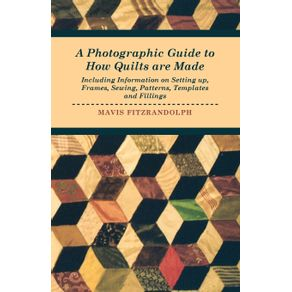 A-Photographic-Guide-to-How-Quilts-are-Made---Including-Information-on-Setting-up-Frames-Sewing-Patterns-Templates-and-Fillings