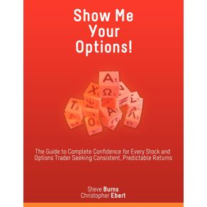 Show-Me-Your-Options--the-Guide-to-Complete-Confidence-for-Every-Stock-and-Options-Trader-Seeking-Consistent-Predictable-Returns