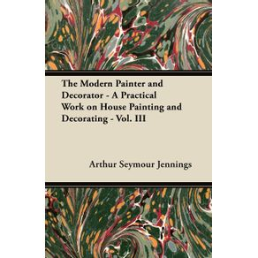 The-Modern-Painter-and-Decorator---A-Practical-Work-on-House-Painting-and-Decorating---Vol.-III