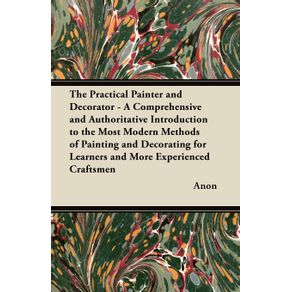 The-Practical-Painter-and-Decorator---A-Comprehensive-and-Authoritative-Introduction-to-the-Most-Modern-Methods-of-Painting-and-Decorating-for-Learners-and-More-Experienced-Craftsmen