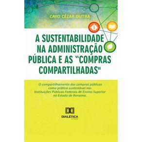 A-sustentabilidade-na-administracao-publica-e-as-compras-compartilhadas---O-compartilhamento-das-compras-publicas-como-pratica-sustentavel-nas-Instituicoes-Publicas-Federais-de-Ensino-Superior-no-Estado-de-Roraima