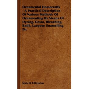Ornamental-Homecrafts---A-Practical-Description-of-Various-Methods-of-Ornamenting-by-Means-of-Dyeing-Gesso-Bleaching-Batik-Lacquer-Enamelling-Etc
