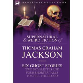 The-Collected-Supernatural-and-Weird-Fiction-of-Thomas-Graham-Jackson-Six-Ghost-Stories-Two-Novelettes-and-Four-Shorter-Tales-to-Chill-the-Blood