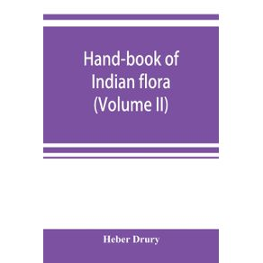 Hand-book-of-Indian-flora--being-a-guide-to-all-the-flowering-plants-hitherto-described-as-indigenous-to-the-continent-of-India--Volume-II-