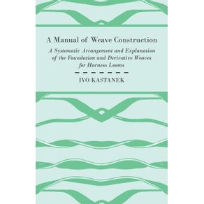 A-Manual-Of-Weave-Construction---A-Systematic-Arrangement-And-Explanation-Of-The-Foundation-And-Derivative-Weaves-For-Harness-Looms