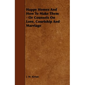 Happy-Homes-and-How-to-Make-Them---Or-Counsels-on-Love-Courtship-and-Marriage