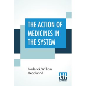 The-Action-Of-Medicines-In-The-System--Or-On-The-Mode-In-Which-Therapeutic-Agents-Introduced-Into-The-Stomach-Produce-Their-Peculiar-Effects-On-The-Animal-Economy.-Being-The-Prize-Essay-To-Which-The-Medical-Society-Of-London-Awarded-The-Fothergillian-G
