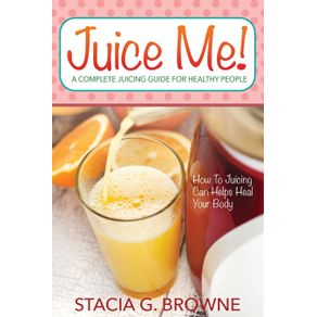 Juice-Me--a-Complete-Juicing-Guide-for-Healthy-People
