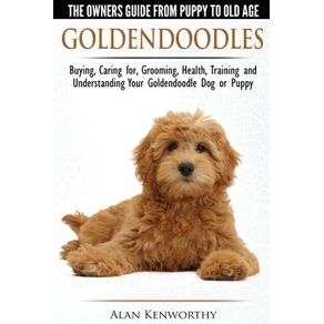 Goldendoodles---The-Owners-Guide-from-Puppy-to-Old-Age---Choosing-Caring-for-Grooming-Health-Training-and-Understanding-Your-Goldendoodle-Dog