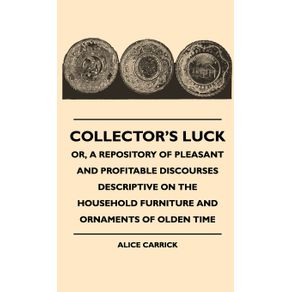 Collectors-Luck---Or-A-Repository-Of-Pleasant-And-Profitable-Discourses-Descriptive-On-The-Household-Furniture-And-Ornaments-Of-Olden-Time