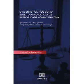 O-agente-politico-como-sujeito-ativo-do-ato-de-improbidade-administrativa--Aplicacao-Da-Lei-8.429-92-E-Possiveis-Consequencias-Juridicas-Advindas-De-Sua-Condenacao